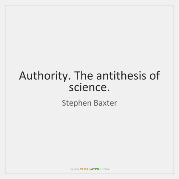 Authority. The antithesis of science.
