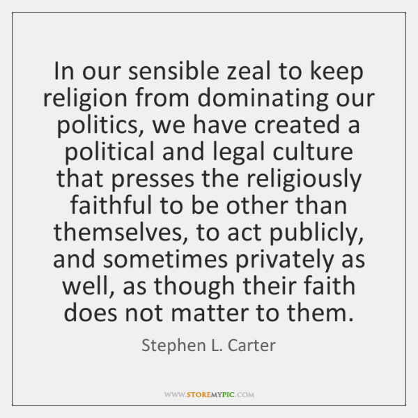 In our sensible zeal to keep religion from dominating our politics, we ...