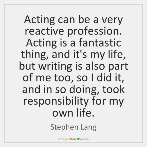 Acting can be a very reactive profession. Acting is a fantastic thing, ...