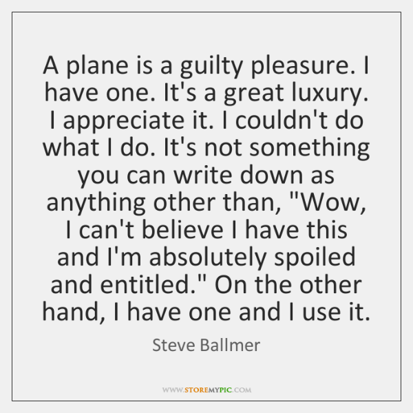 A plane is a guilty pleasure. I have one. It's a great ...