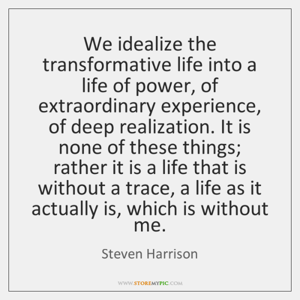 We idealize the transformative life into a life of power, of extraordinary ...