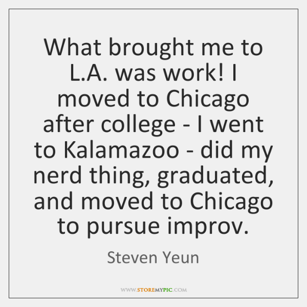 What brought me to L.A. was work! I moved to Chicago ...