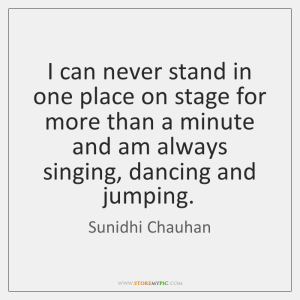 I can never stand in one place on stage for more than ...