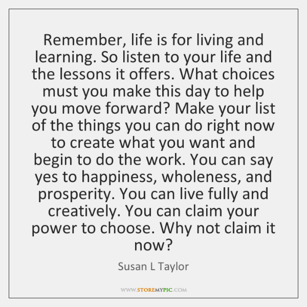 Remember, life is for living and learning. So listen to your life ...