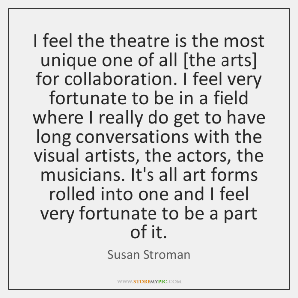 I feel the theatre is the most unique one of all [the ...