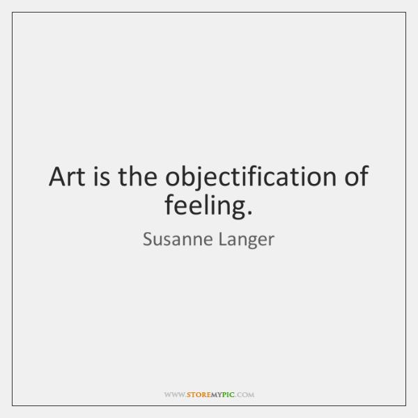 Art is the objectification of feeling.