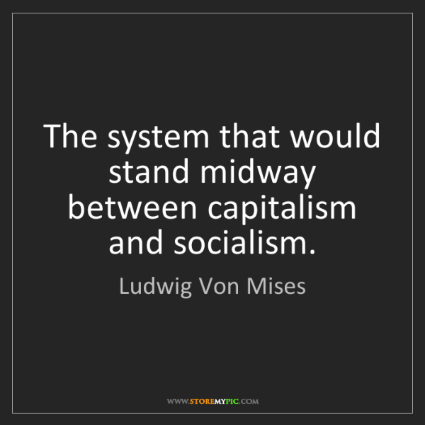 Ludwig Von Mises: The system that would stand midway between capitalism...