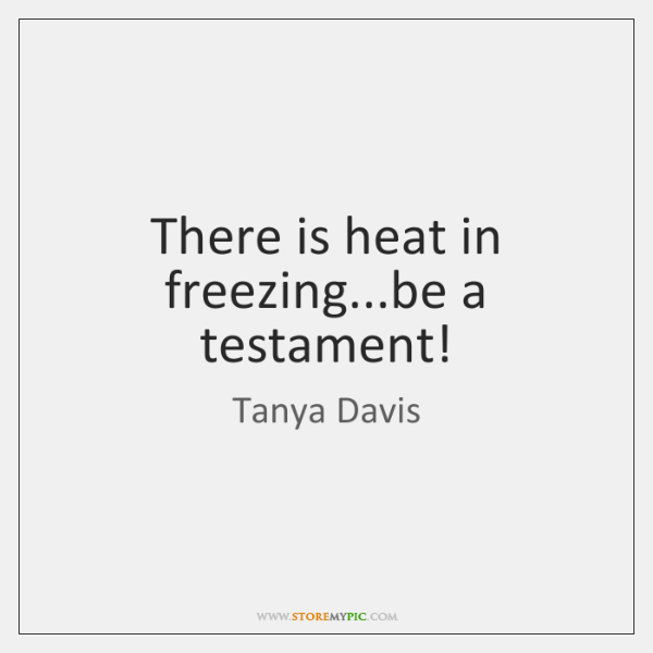 There is heat in freezing...be a testament!