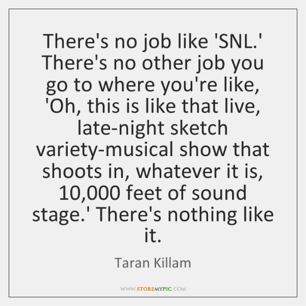 There's no job like 'SNL.' There's no other job you go ...