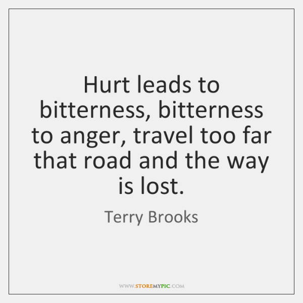 Hurt leads to bitterness, bitterness to anger, travel too far that road ...