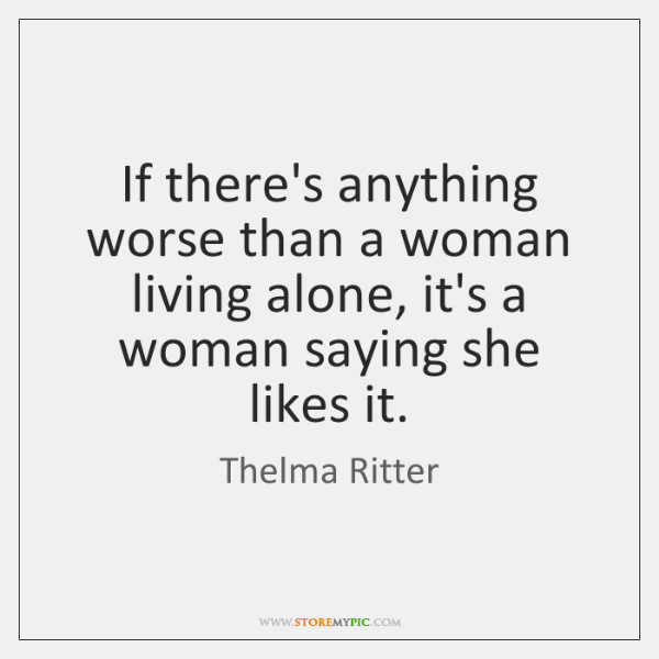If there's anything worse than a woman living alone, it's a woman ...