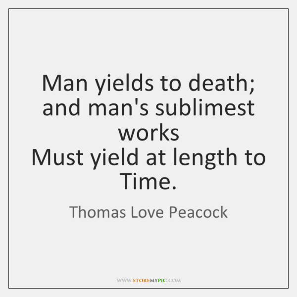 Man yields to death; and man's sublimest works  Must yield at length ...
