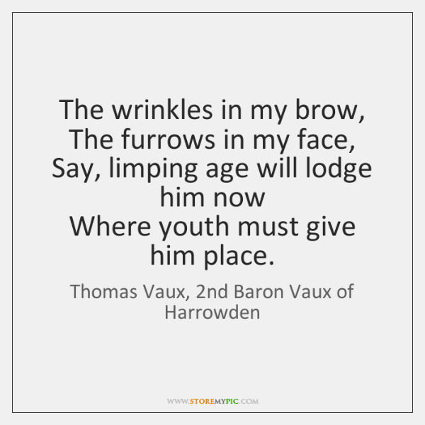 The wrinkles in my brow,  The furrows in my face,  Say, limping ...