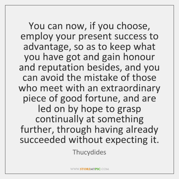 You can now, if you choose, employ your present success to advantage, ...