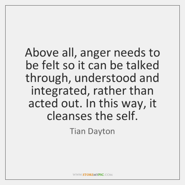 Above all, anger needs to be felt so it can be talked ...