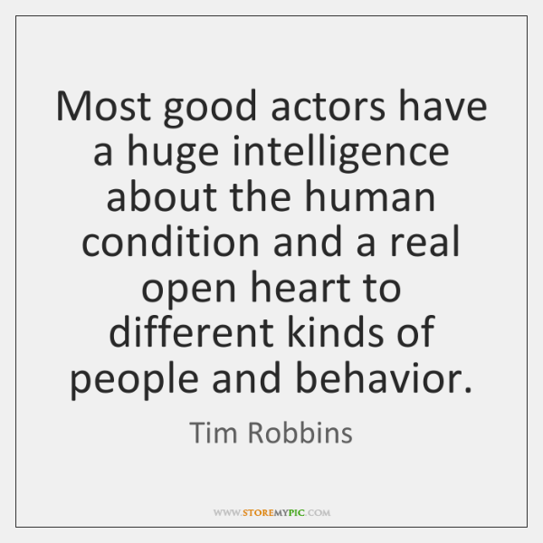 Most good actors have a huge intelligence about the human condition and ...