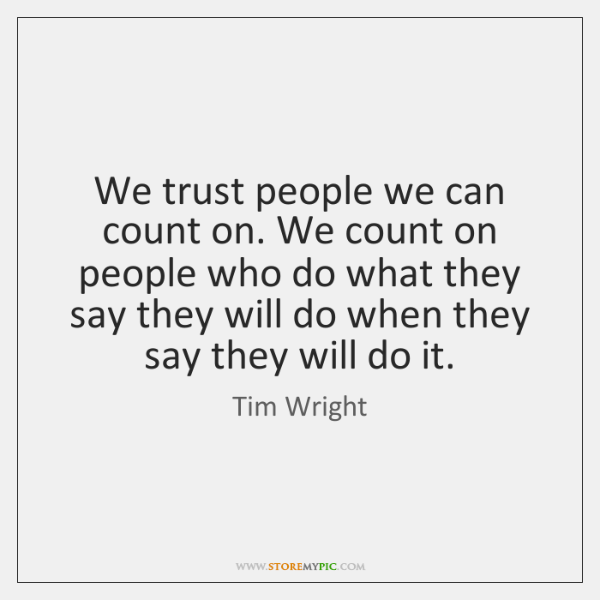 We trust people we can count on. We count on people who ...