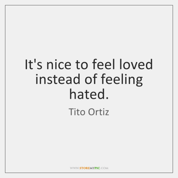 It's nice to feel loved instead of feeling hated.