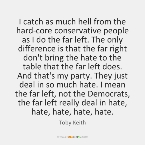 I catch as much hell from the hard-core conservative people as I ...