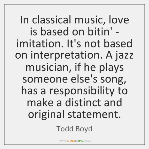 In classical music, love is based on bitin' - imitation. It's not ...
