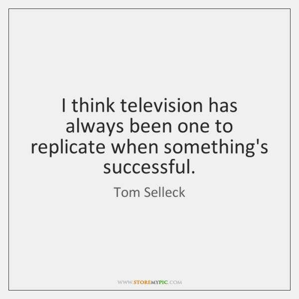 I think television has always been one to replicate when something's successful.