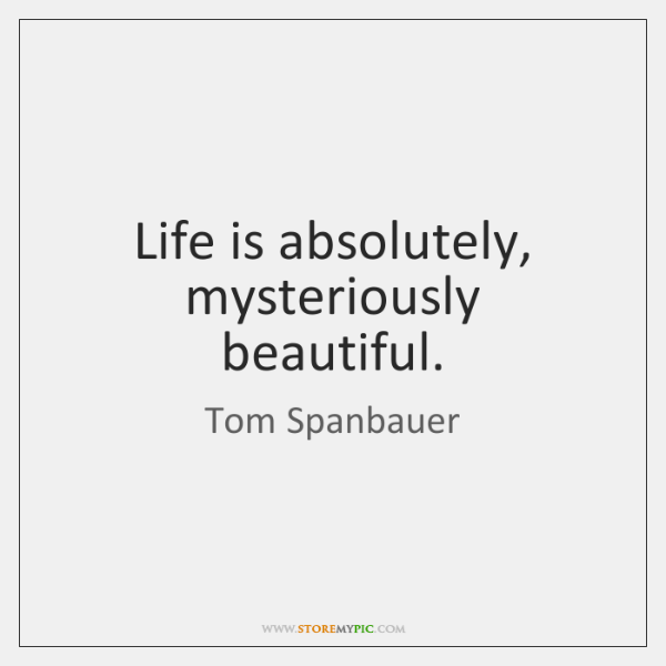 Life is absolutely, mysteriously beautiful.