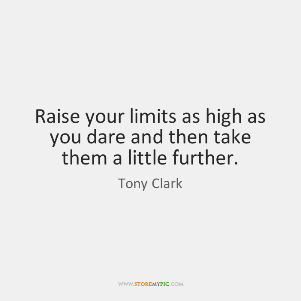 Raise your limits as high as you dare and then take them ...