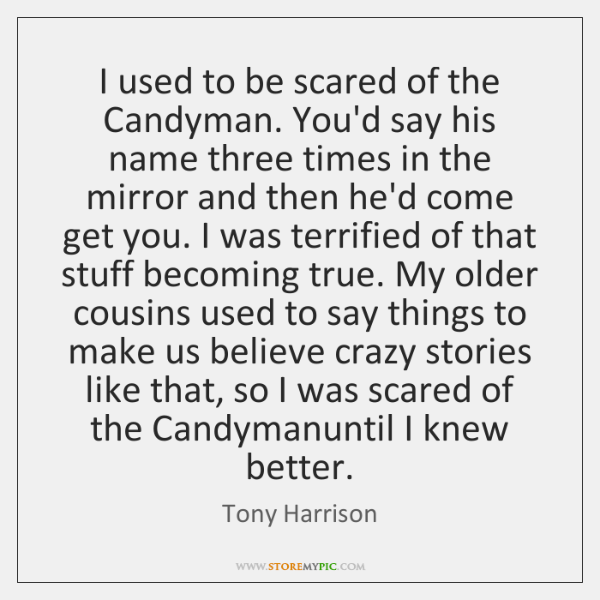I used to be scared of the Candyman. You'd say his name ...
