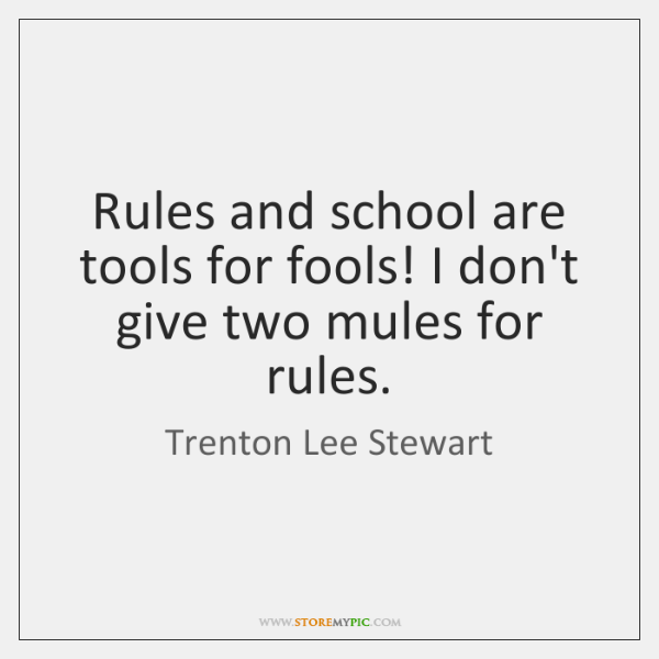 Rules and school are tools for fools! I don't give two mules ...
