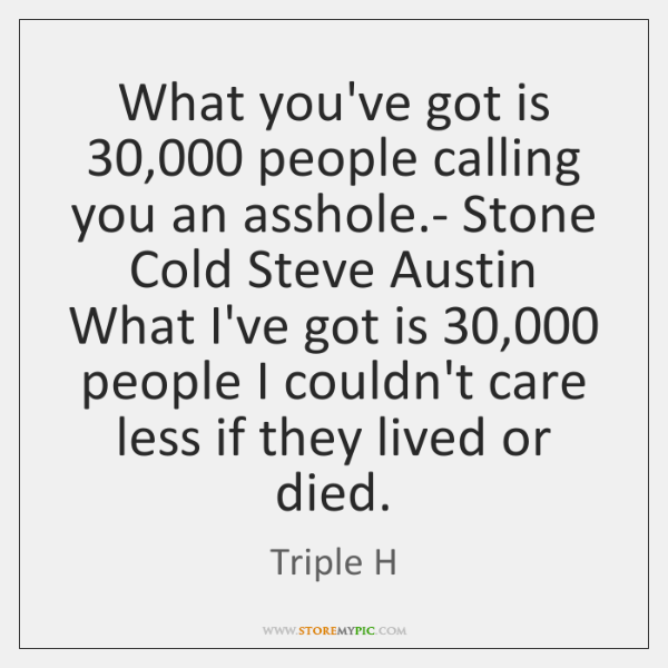 What you've got is 30,000 people calling you an asshole.- Stone Cold ...