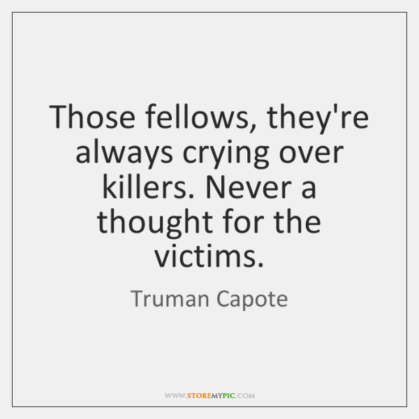 Those fellows, they're always crying over killers. Never a thought for the ...