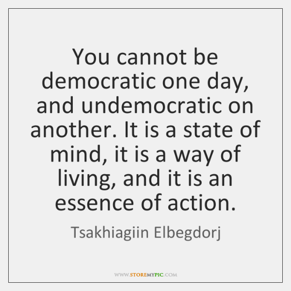 You cannot be democratic one day, and undemocratic on another. It is ...
