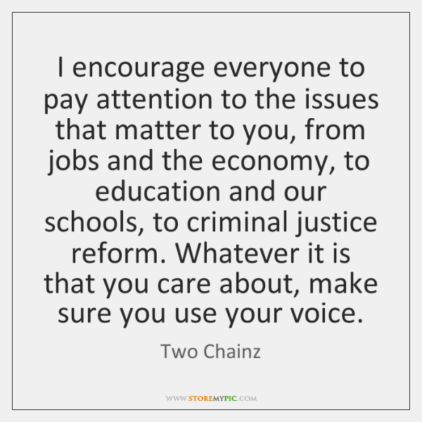 I encourage everyone to pay attention to the issues that matter to ...