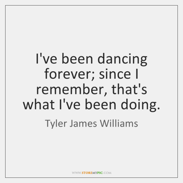 I've been dancing forever; since I remember, that's what I've been doing.