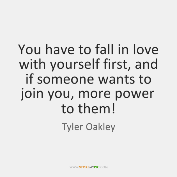 You have to fall in love with yourself first, and if someone ...