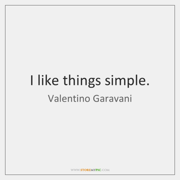 I like things simple.