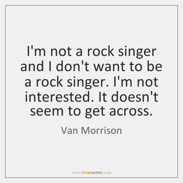 I'm not a rock singer and I don't want to be a ...