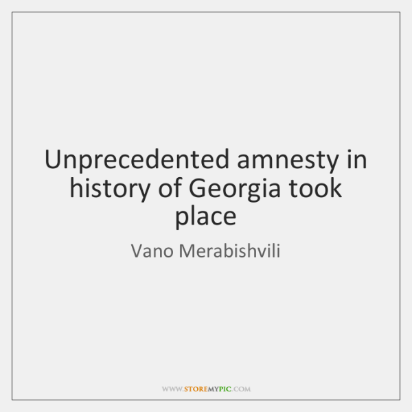 Unprecedented amnesty in history of Georgia took place