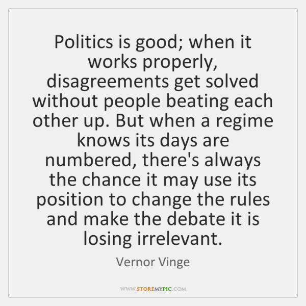 Politics is good; when it works properly, disagreements get solved without people ...