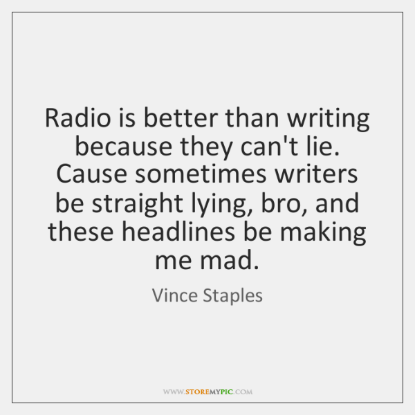 Radio is better than writing because they can't lie. Cause sometimes writers ...
