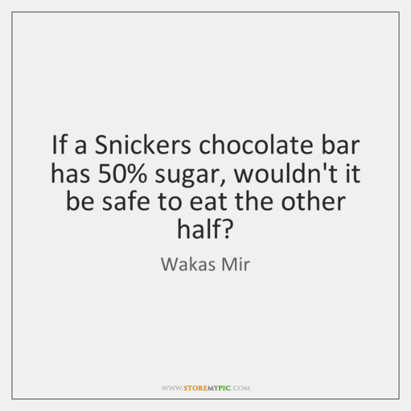 If a Snickers chocolate bar has 50% sugar, wouldn't it be safe to ...