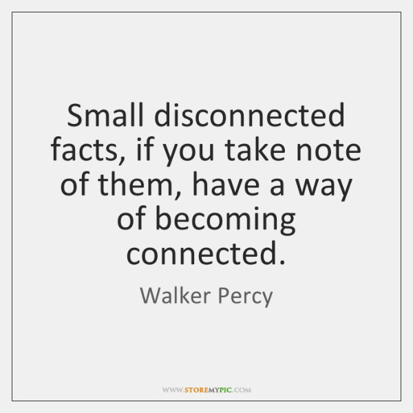Small disconnected facts, if you take note of them, have a way ...