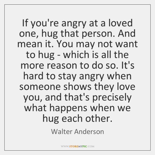If you're angry at a loved one, hug that person. And mean ...
