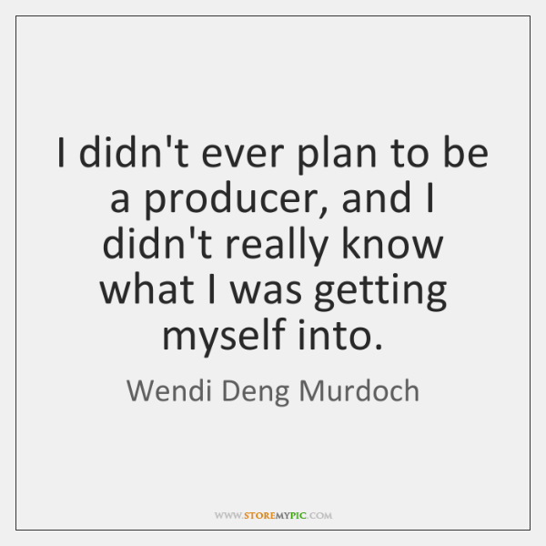 I didn't ever plan to be a producer, and I didn't really ...