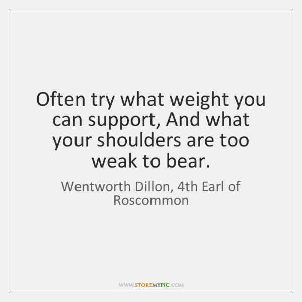 Often try what weight you can support, And what your shoulders are ...