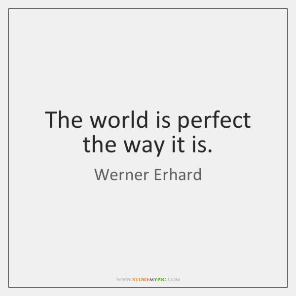 The world is perfect the way it is.