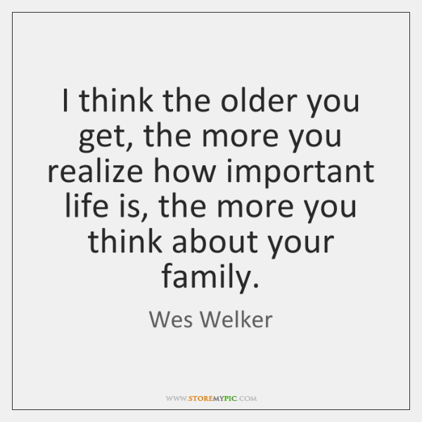 I think the older you get, the more you realize how important ...