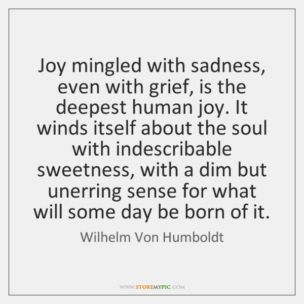 Joy mingled with sadness, even with grief, is the deepest human joy. ...