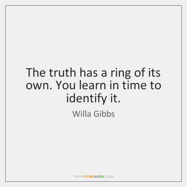 The truth has a ring of its own. You learn in time ...