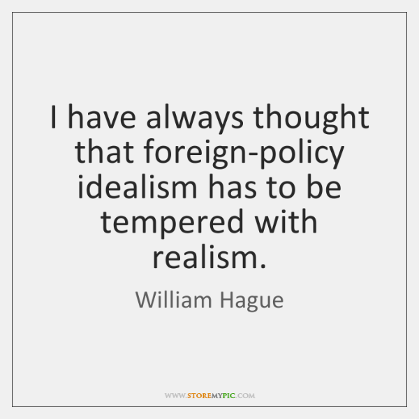 I have always thought that foreign-policy idealism has to be tempered with ...